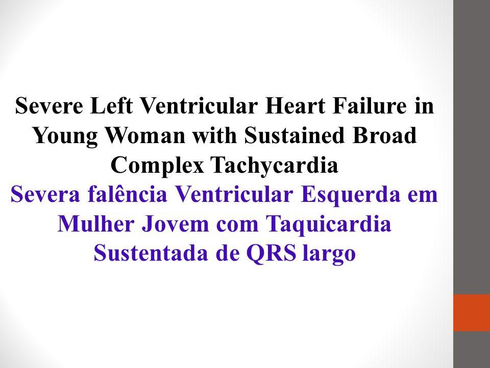 Severe Left Ventricular Heart Failure in Young Woman with Sustained Broad Complex Tachycardia Severa falência Ventricular Esquerda em Mulher Jovem com Taquicardia Sustentada de QRS largo