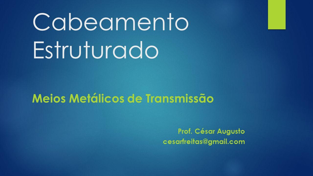 Cabeamento Estruturado Meios Metálicos de Transmissão Prof. César Augusto cesarfreitas@gmail.com