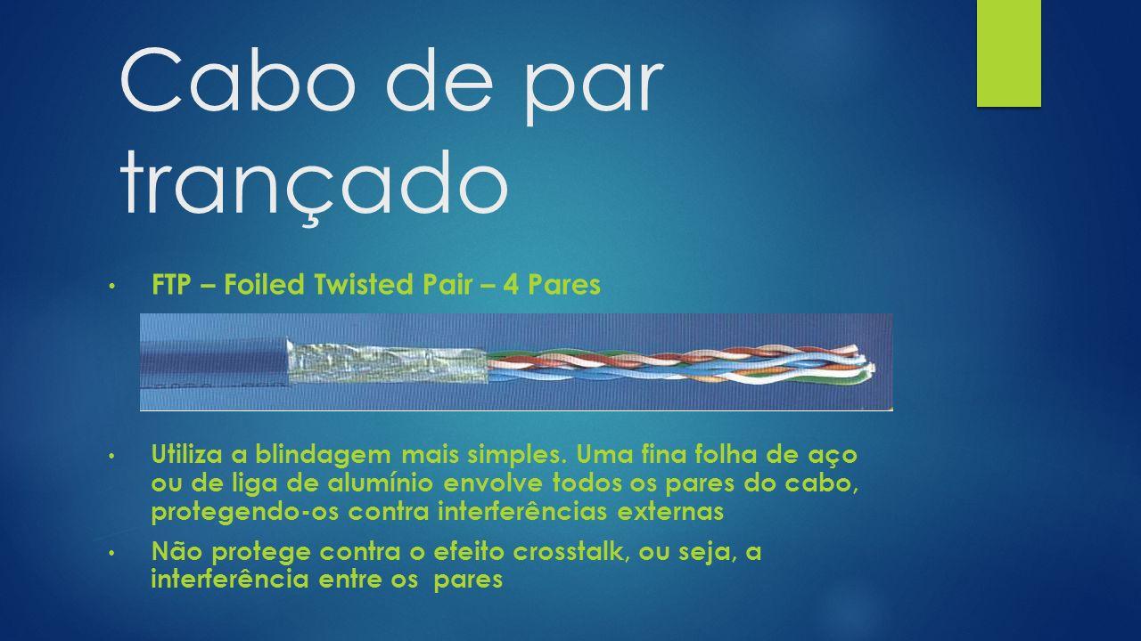 Cabo de par trançado FTP – Foiled Twisted Pair – 4 Pares Utiliza a blindagem mais simples. Uma fina folha de aço ou de liga de alumínio envolve todos