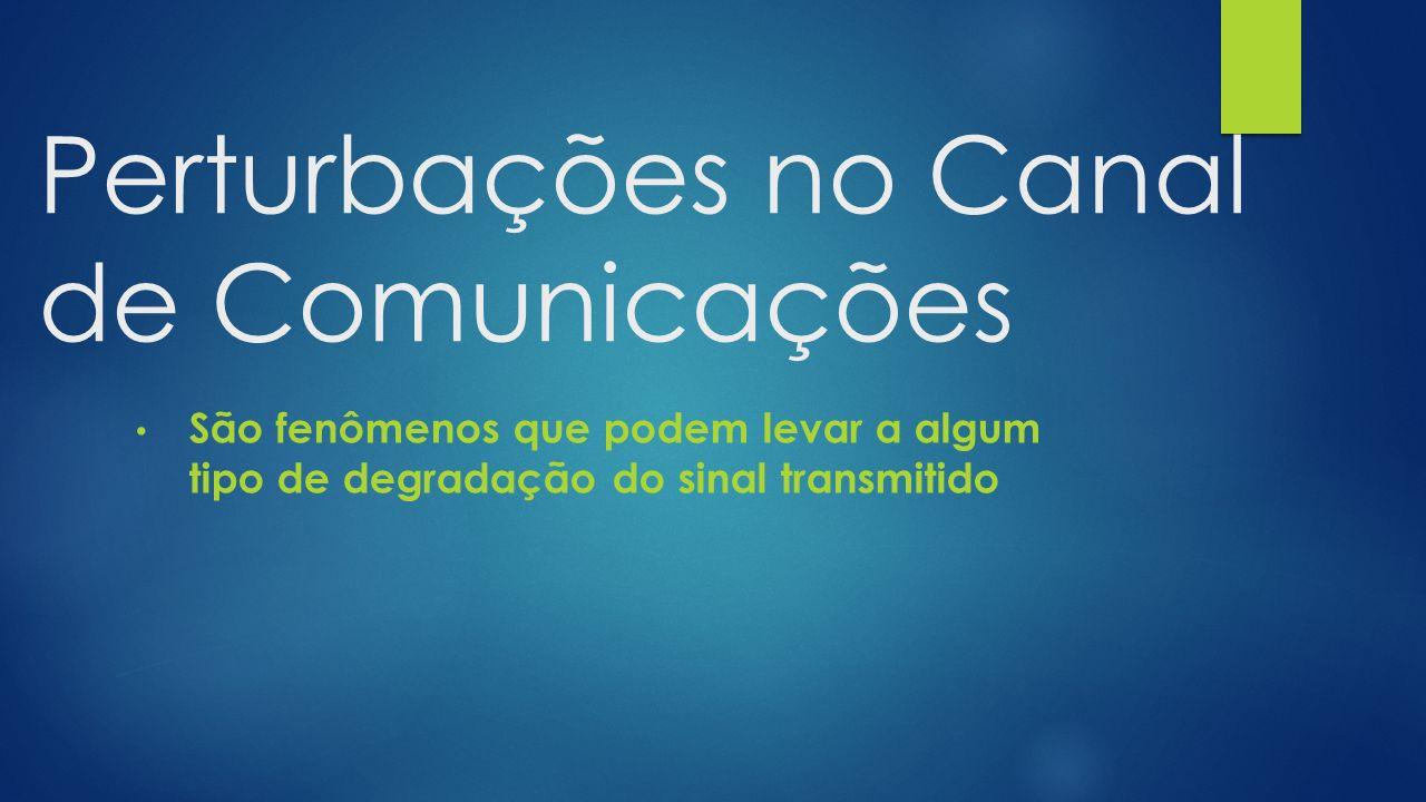 Perturbações no Canal de Comunicações São fenômenos que podem levar a algum tipo de degradação do sinal transmitido