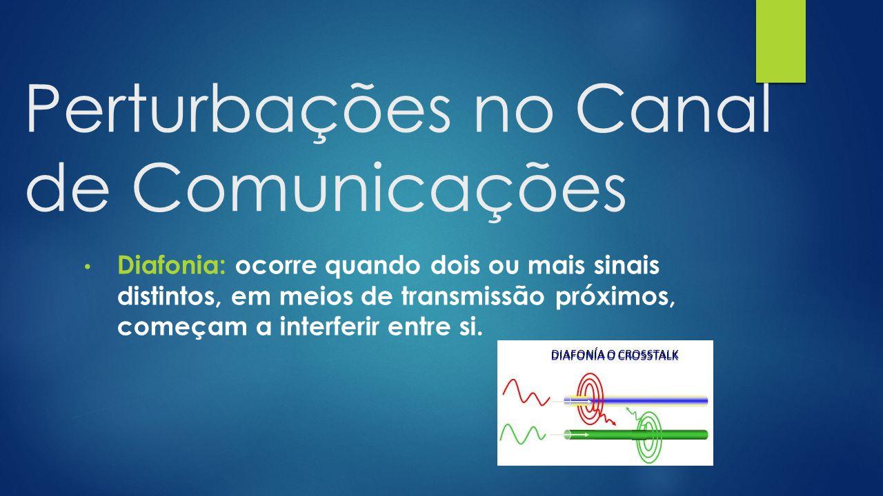 Perturbações no Canal de Comunicações Diafonia: ocorre quando dois ou mais sinais distintos, em meios de transmissão próximos, começam a interferir en