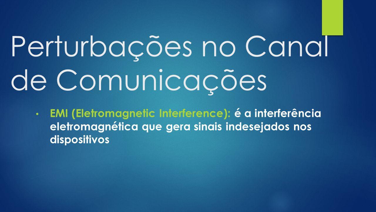 Perturbações no Canal de Comunicações EMI (Eletromagnetic Interference): é a interferência eletromagnética que gera sinais indesejados nos dispositivos