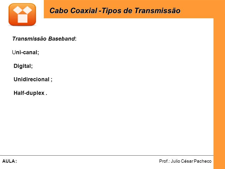 Ferramentas de Desenvolvimento Web Prof.: Julio César PachecoAULA : Cabo Coaxial -Tipos de Transmissão Transmissão Broadband: Multi-canal; Analógica e permite vários canais simultâneos; Unidirecional ; Para transmitir dados nas duas direções: Utilizar dois cabos (um para transmissão e outro para recepção) ; Divisão dos canais ao meio, com a metade da velocidade máxima do canal.