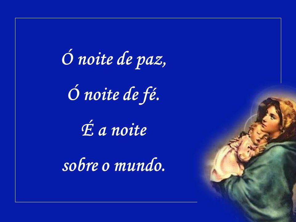 Ó noite de paz, Ó noite de fé. É a noite sobre o mundo.