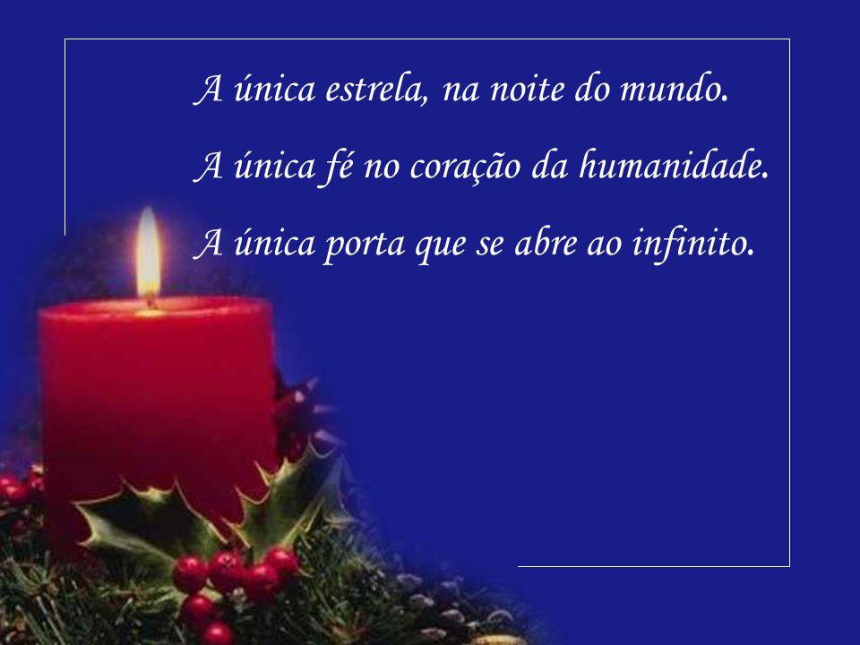 A única estrela, na noite do mundo.A única fé no coração da humanidade.