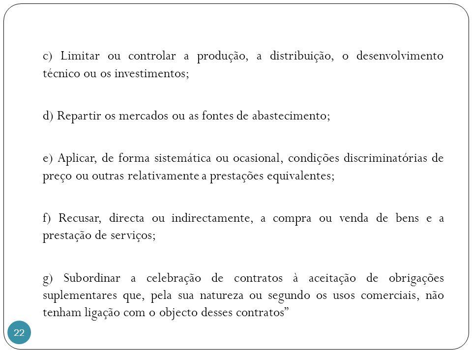 22 c) Limitar ou controlar a produção, a distribuição, o desenvolvimento técnico ou os investimentos; d) Repartir os mercados ou as fontes de abastecimento; e) Aplicar, de forma sistemática ou ocasional, condições discriminatórias de preço ou outras relativamente a prestações equivalentes; f) Recusar, directa ou indirectamente, a compra ou venda de bens e a prestação de serviços; g) Subordinar a celebração de contratos à aceitação de obrigações suplementares que, pela sua natureza ou segundo os usos comerciais, não tenham ligação com o objecto desses contratos