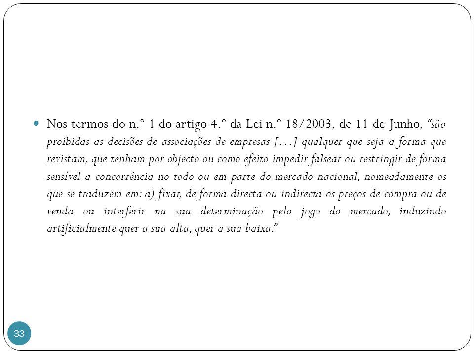 33 Nos termos do n.º 1 do artigo 4.º da Lei n.º 18/2003, de 11 de Junho, são proibidas as decisões de associações de empresas […] qualquer que seja a forma que revistam, que tenham por objecto ou como efeito impedir falsear ou restringir de forma sensível a concorrência no todo ou em parte do mercado nacional, nomeadamente os que se traduzem em: a) fixar, de forma directa ou indirecta os preços de compra ou de venda ou interferir na sua determinação pelo jogo do mercado, induzindo artificialmente quer a sua alta, quer a sua baixa.