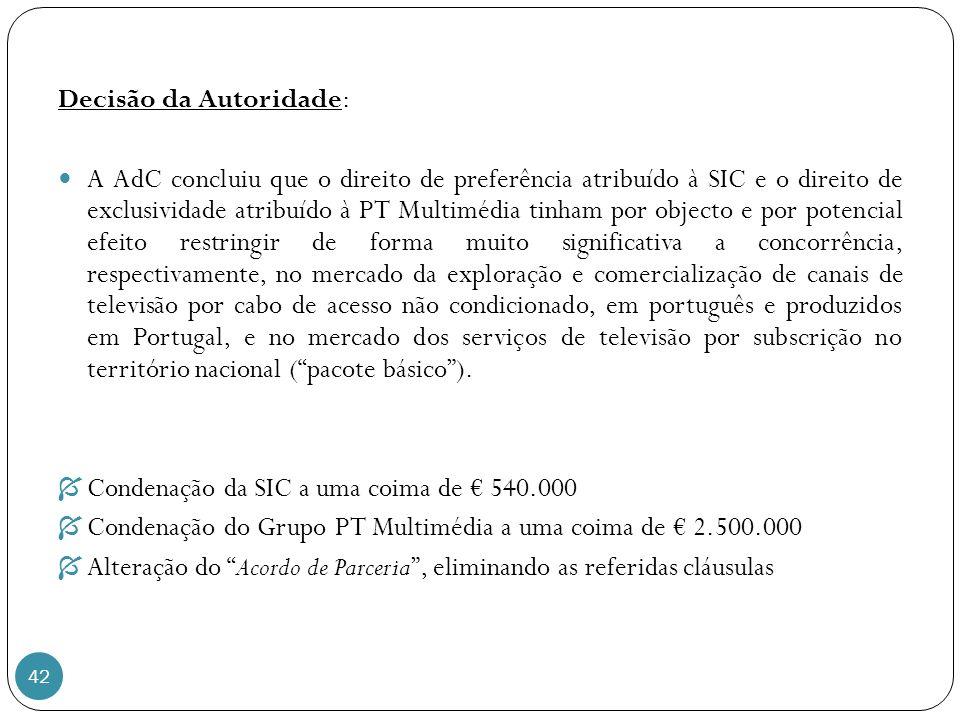 42 Decisão da Autoridade: A AdC concluiu que o direito de preferência atribuído à SIC e o direito de exclusividade atribuído à PT Multimédia tinham por objecto e por potencial efeito restringir de forma muito significativa a concorrência, respectivamente, no mercado da exploração e comercialização de canais de televisão por cabo de acesso não condicionado, em português e produzidos em Portugal, e no mercado dos serviços de televisão por subscrição no território nacional (pacote básico).