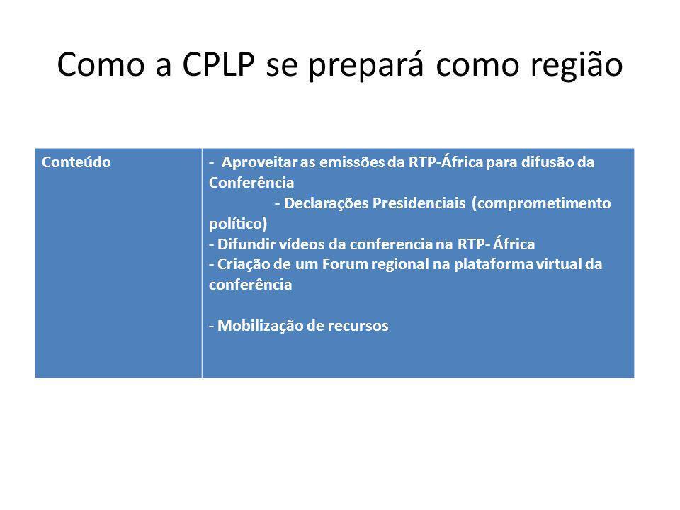 Como a CPLP se prepará como região Conteúdo- Aproveitar as emissões da RTP-África para difusão da Conferência - Declarações Presidenciais (comprometimento político) - Difundir vídeos da conferencia na RTP- África - Criação de um Forum regional na plataforma virtual da conferência - Mobilização de recursos