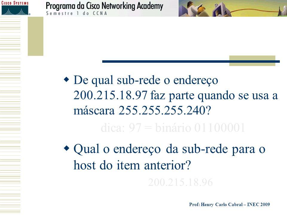 Prof: Henry Carlo Cabral – INEC 2009 De qual sub-rede o endereço 200.215.18.97 faz parte quando se usa a máscara 255.255.255.240? dica: 97 = binário 0