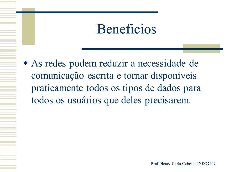 Prof: Henry Carlo Cabral – INEC 2009 Benefícios As redes podem reduzir a necessidade de comunicação escrita e tornar disponíveis praticamente todos os