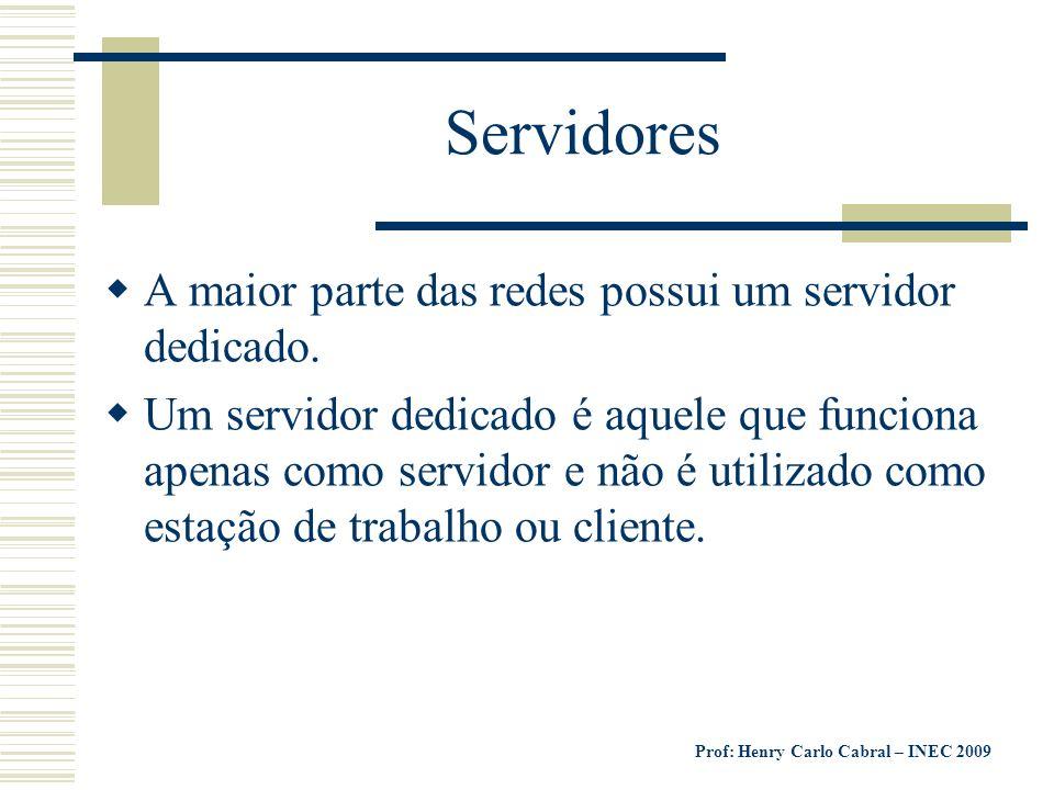 Prof: Henry Carlo Cabral – INEC 2009 Servidores A maior parte das redes possui um servidor dedicado. Um servidor dedicado é aquele que funciona apenas