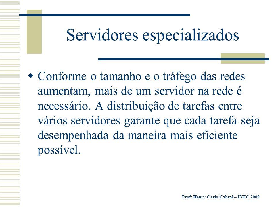 Prof: Henry Carlo Cabral – INEC 2009 Servidores especializados Conforme o tamanho e o tráfego das redes aumentam, mais de um servidor na rede é necess