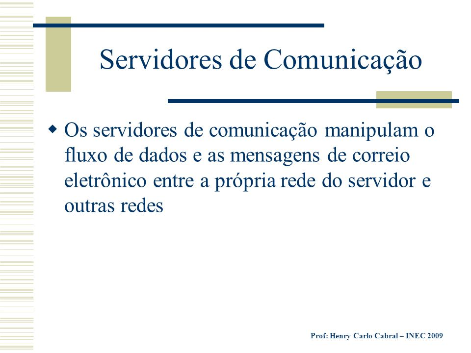 Prof: Henry Carlo Cabral – INEC 2009 Servidores de Comunicação Os servidores de comunicação manipulam o fluxo de dados e as mensagens de correio eletr