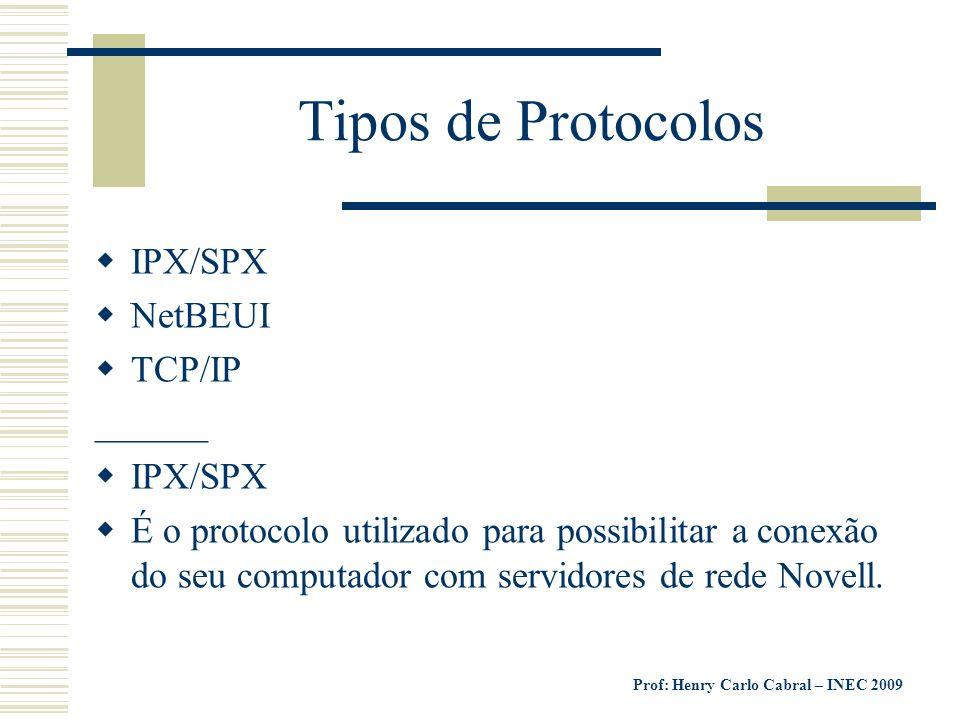 Prof: Henry Carlo Cabral – INEC 2009 Tipos de Protocolos IPX/SPX NetBEUI TCP/IP ______ IPX/SPX É o protocolo utilizado para possibilitar a conexão do
