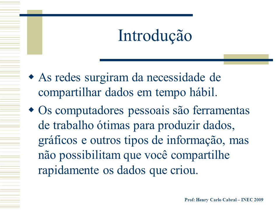 Prof: Henry Carlo Cabral – INEC 2009 Introdução Um conjunto de computadores e outros dispositivos conectados juntos chama-se REDE, assim como o conceito de computadores compartilhando os recursos.