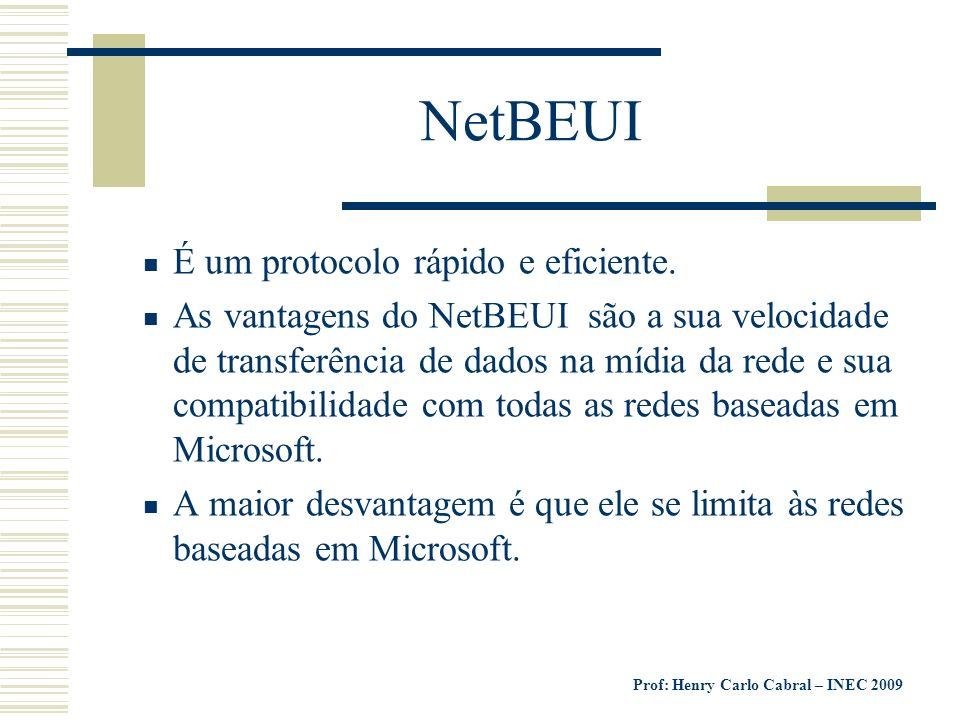 Prof: Henry Carlo Cabral – INEC 2009 NetBEUI É um protocolo rápido e eficiente. As vantagens do NetBEUI são a sua velocidade de transferência de dados