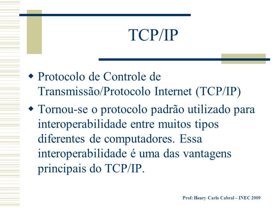 Prof: Henry Carlo Cabral – INEC 2009 TCP/IP Protocolo de Controle de Transmissão/Protocolo Internet (TCP/IP) Tornou-se o protocolo padrão utilizado pa