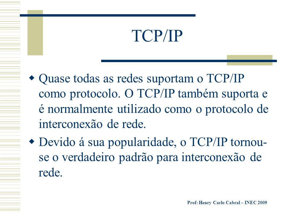 Prof: Henry Carlo Cabral – INEC 2009 TCP/IP Quase todas as redes suportam o TCP/IP como protocolo. O TCP/IP também suporta e é normalmente utilizado c