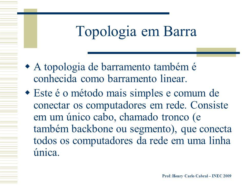Prof: Henry Carlo Cabral – INEC 2009 Topologia em Barra A topologia de barramento também é conhecida como barramento linear. Este é o método mais simp
