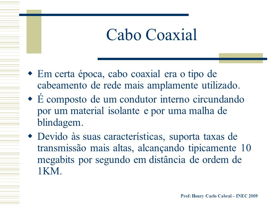 Prof: Henry Carlo Cabral – INEC 2009 Cabo Coaxial Em certa época, cabo coaxial era o tipo de cabeamento de rede mais amplamente utilizado. É composto