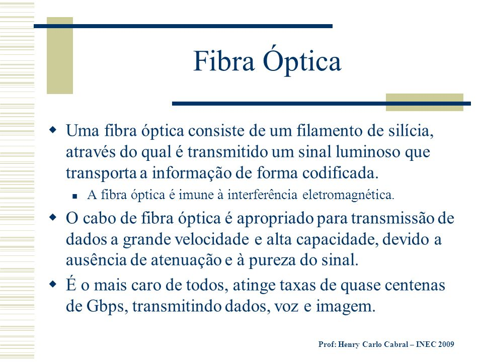 Prof: Henry Carlo Cabral – INEC 2009 Fibra Óptica Uma fibra óptica consiste de um filamento de silícia, através do qual é transmitido um sinal luminos