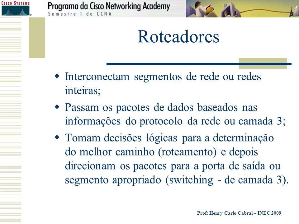 Prof: Henry Carlo Cabral – INEC 2009 Roteadores Interconectam segmentos de rede ou redes inteiras; Passam os pacotes de dados baseados nas informações