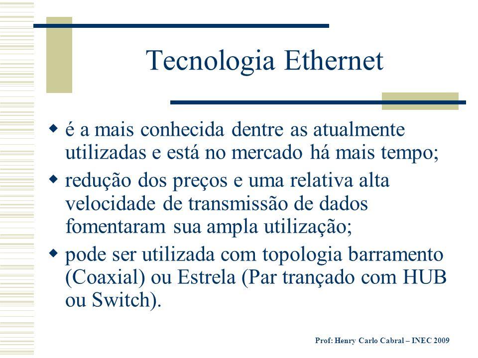Prof: Henry Carlo Cabral – INEC 2009 Tecnologia Ethernet é a mais conhecida dentre as atualmente utilizadas e está no mercado há mais tempo; redução d
