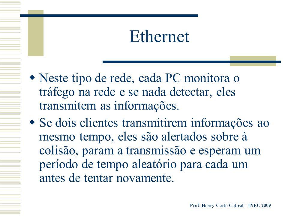 Prof: Henry Carlo Cabral – INEC 2009 Ethernet Neste tipo de rede, cada PC monitora o tráfego na rede e se nada detectar, eles transmitem as informaçõe