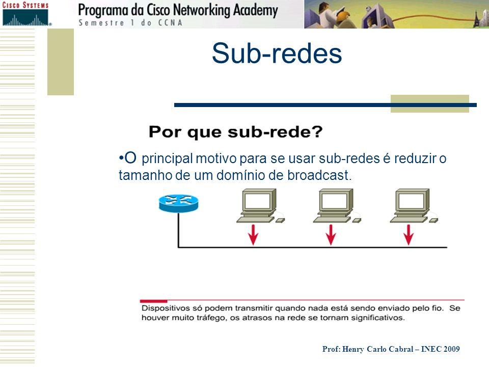 Prof: Henry Carlo Cabral – INEC 2009 Sub-redes O principal motivo para se usar sub-redes é reduzir o tamanho de um domínio de broadcast.