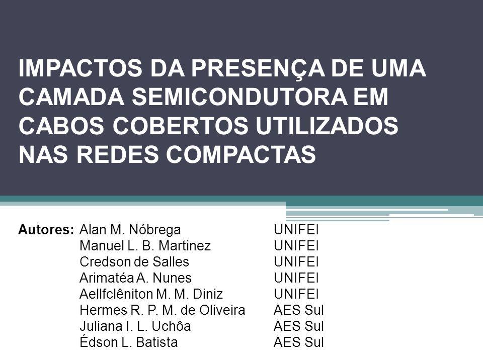 IMPACTOS DA PRESENÇA DE UMA CAMADA SEMICONDUTORA EM CABOS COBERTOS UTILIZADOS NAS REDES COMPACTAS Autores: Alan M. NóbregaUNIFEI Manuel L. B. Martinez