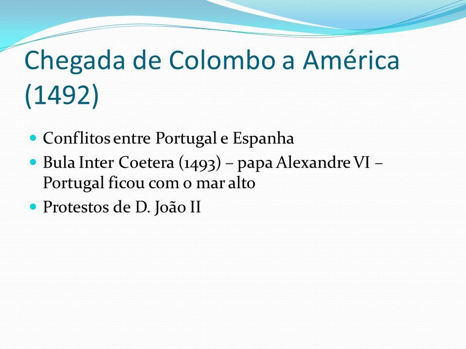 Chegada de Colombo a América (1492) Conflitos entre Portugal e Espanha Bula Inter Coetera (1493) – papa Alexandre VI – Portugal ficou com o mar alto P
