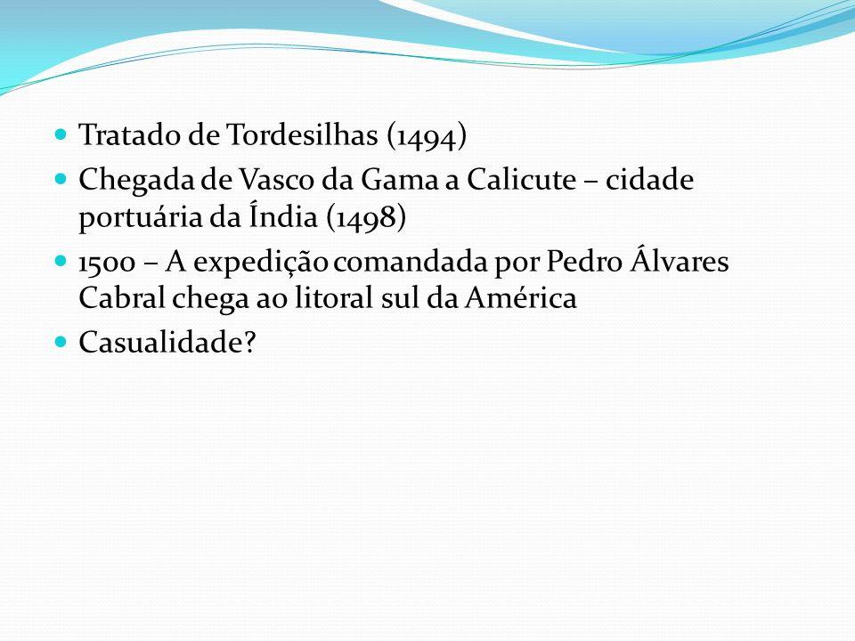 Tratado de Tordesilhas (1494) Chegada de Vasco da Gama a Calicute – cidade portuária da Índia (1498) 1500 – A expedição comandada por Pedro Álvares Ca