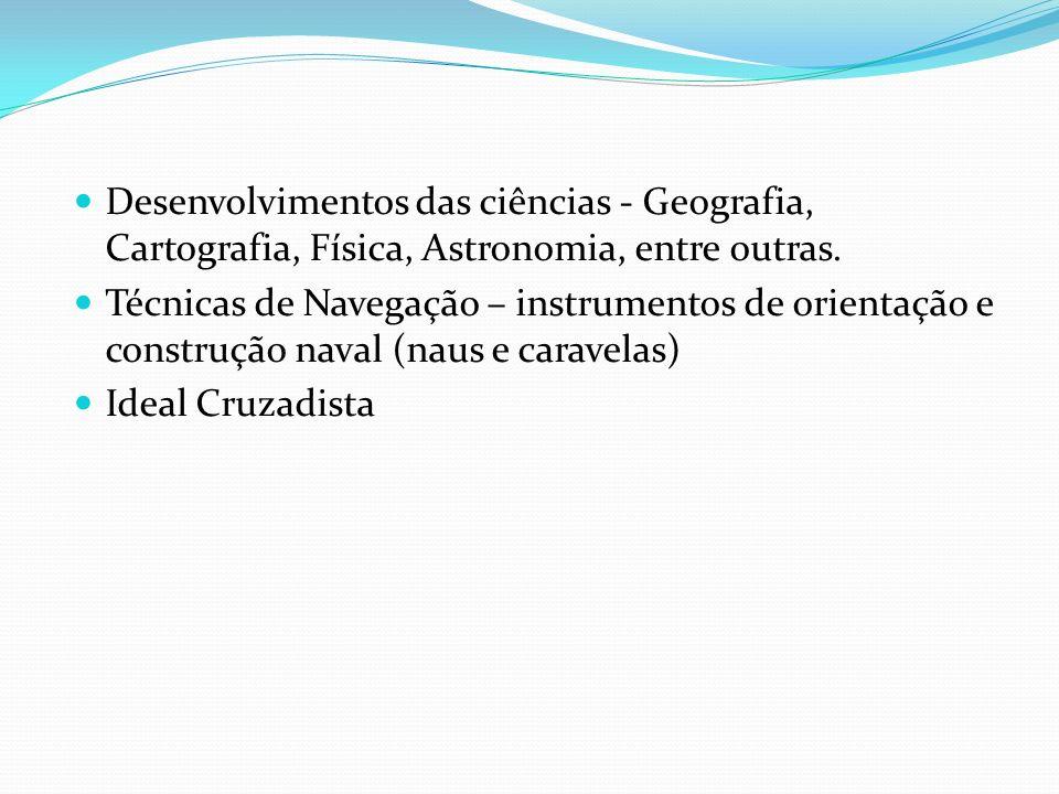 Desenvolvimentos das ciências - Geografia, Cartografia, Física, Astronomia, entre outras. Técnicas de Navegação – instrumentos de orientação e constru