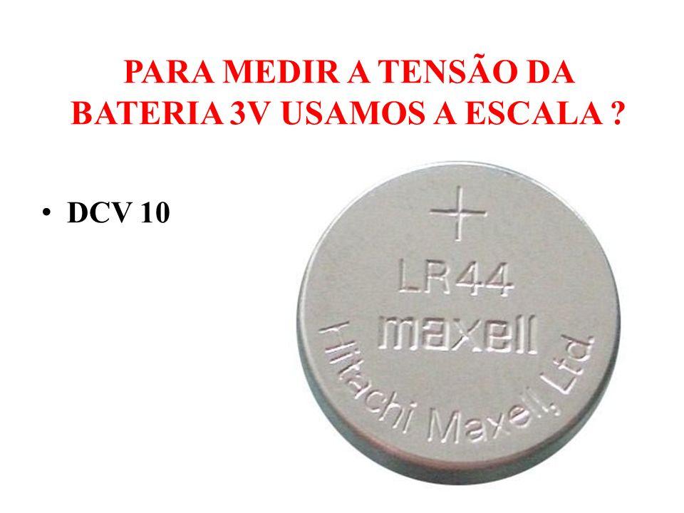 PARA MEDIR A TENSÃO DA BATERIA 3V USAMOS A ESCALA ? DCV 10