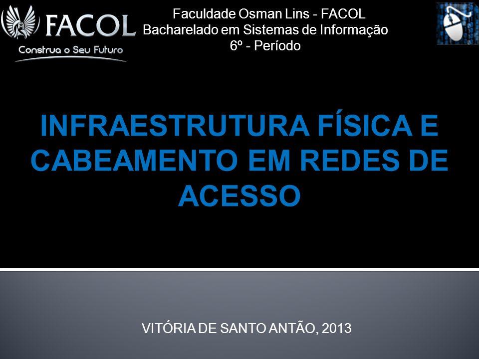 Faculdade Osman Lins - FACOL Bacharelado em Sistemas de Informação 6º - Período INFRAESTRUTURA FÍSICA E CABEAMENTO EM REDES DE ACESSO VITÓRIA DE SANTO ANTÃO, 2013