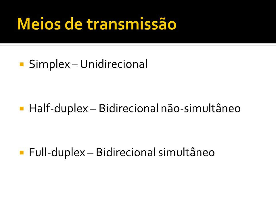 Simplex – Unidirecional Half-duplex – Bidirecional não-simultâneo Full-duplex – Bidirecional simultâneo