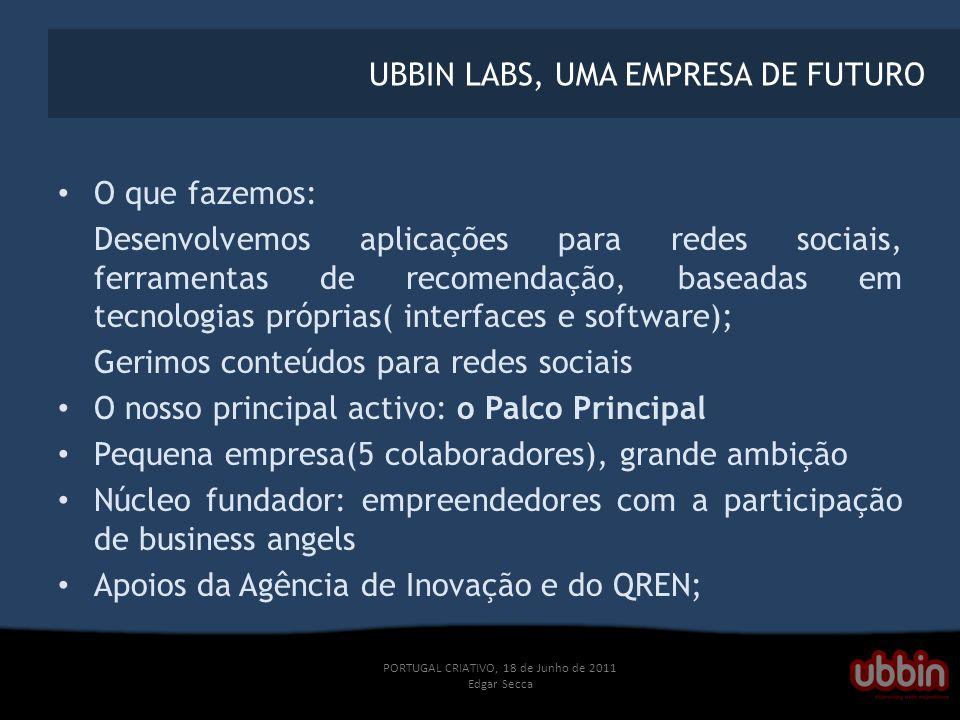 PORTUGAL CRIATIVO, 18 de Junho de 2011 Edgar Secca UBBIN LABS, UMA EMPRESA DE FUTURO O que fazemos: Desenvolvemos aplicações para redes sociais, ferramentas de recomendação, baseadas em tecnologias próprias( interfaces e software); Gerimos conteúdos para redes sociais O nosso principal activo: o Palco Principal Pequena empresa(5 colaboradores), grande ambição Núcleo fundador: empreendedores com a participação de business angels Apoios da Agência de Inovação e do QREN;