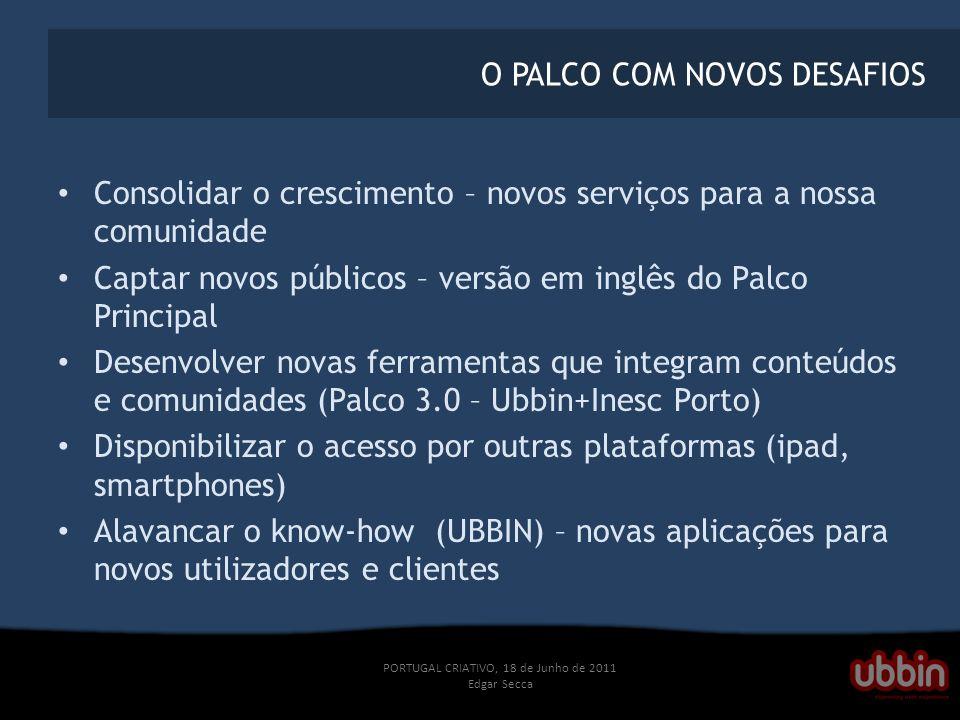 PORTUGAL CRIATIVO, 18 de Junho de 2011 Edgar Secca O PALCO COM NOVOS DESAFIOS Consolidar o crescimento – novos serviços para a nossa comunidade Captar novos públicos – versão em inglês do Palco Principal Desenvolver novas ferramentas que integram conteúdos e comunidades (Palco 3.0 – Ubbin+Inesc Porto) Disponibilizar o acesso por outras plataformas (ipad, smartphones) Alavancar o know-how (UBBIN) – novas aplicações para novos utilizadores e clientes