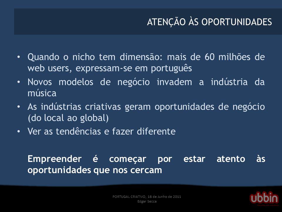 PORTUGAL CRIATIVO, 18 de Junho de 2011 Edgar Secca ATENÇÃO ÀS OPORTUNIDADES Quando o nicho tem dimensão: mais de 60 milhões de web users, expressam-se em português Novos modelos de negócio invadem a indústria da música As indústrias criativas geram oportunidades de negócio (do local ao global) Ver as tendências e fazer diferente Empreender é começar por estar atento às oportunidades que nos cercam