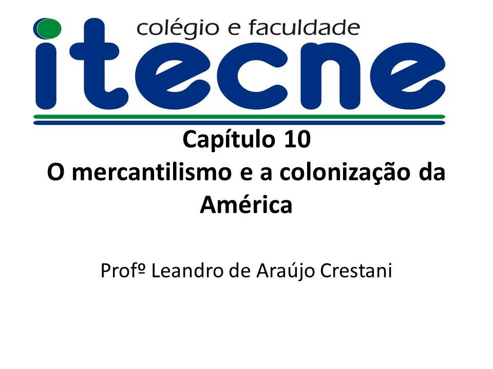 Capítulo 10 O mercantilismo e a colonização da América Profº Leandro de Araújo Crestani