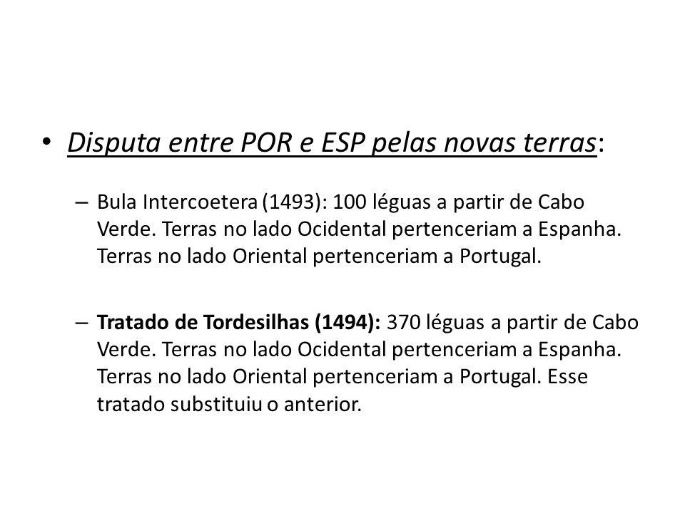 Disputa entre POR e ESP pelas novas terras: – Bula Intercoetera (1493): 100 léguas a partir de Cabo Verde. Terras no lado Ocidental pertenceriam a Esp