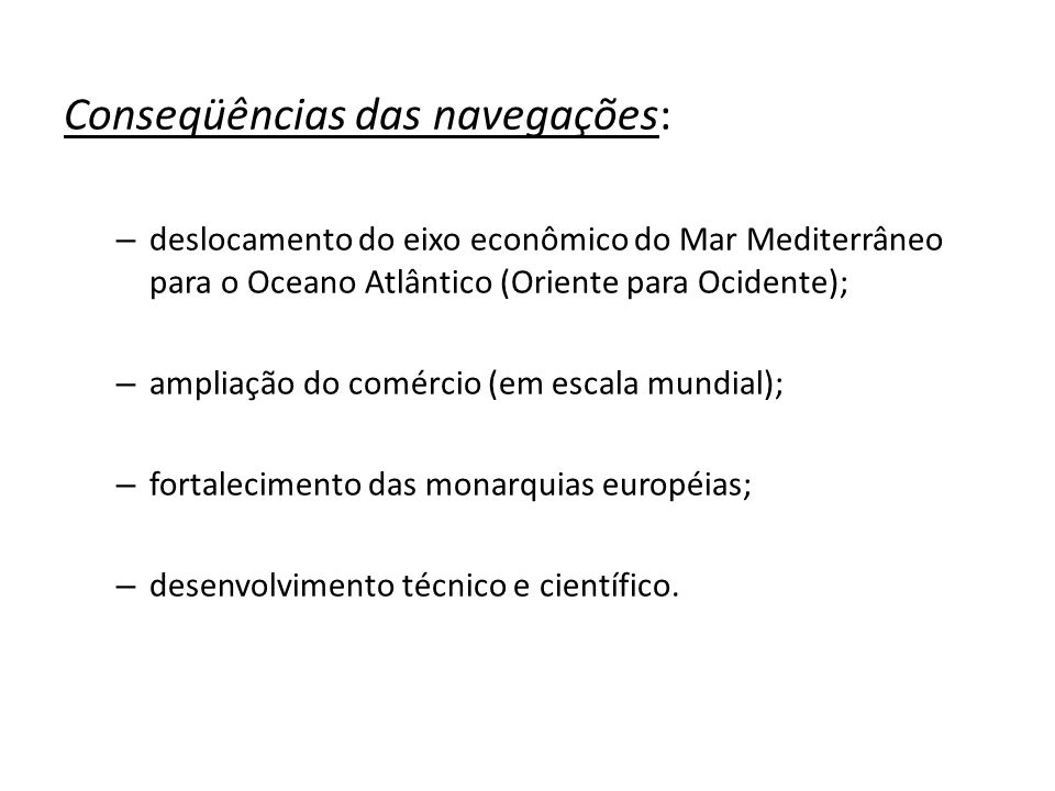 Conseqüências das navegações: – deslocamento do eixo econômico do Mar Mediterrâneo para o Oceano Atlântico (Oriente para Ocidente); – ampliação do com