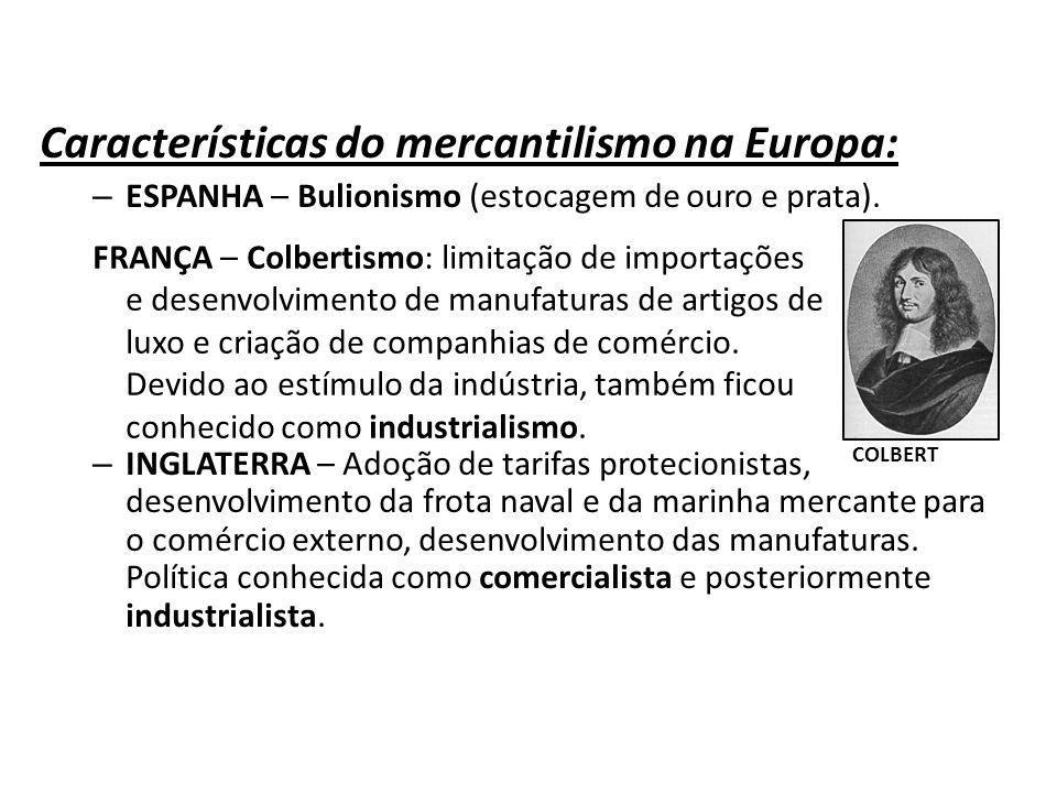 Características do mercantilismo na Europa: – ESPANHA – Bulionismo (estocagem de ouro e prata). – INGLATERRA – Adoção de tarifas protecionistas, desen