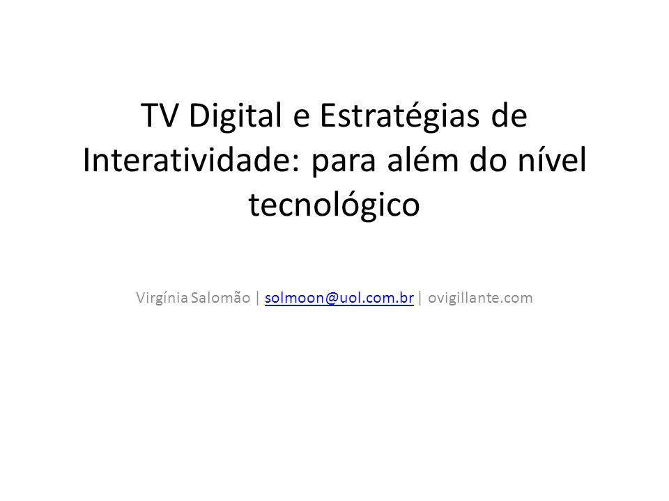 TV Digital e Estratégias de Interatividade: para além do nível tecnológico Virgínia Salomão | solmoon@uol.com.br | ovigillante.comsolmoon@uol.com.br