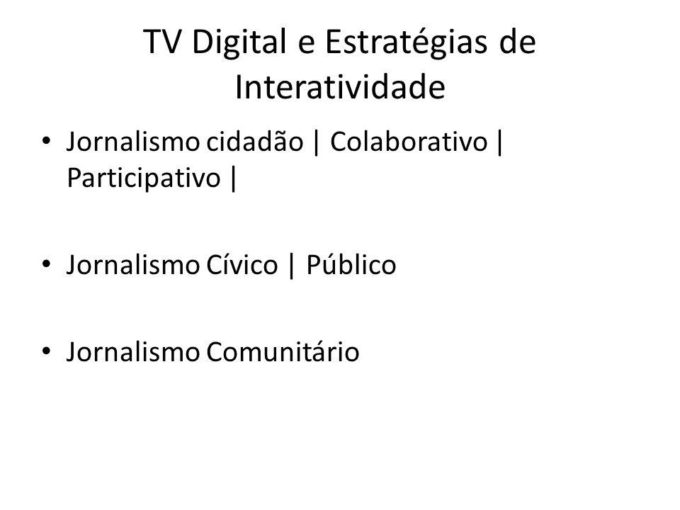 TV Digital e Estratégias de Interatividade Jornalismo cidadão | Colaborativo | Participativo | Jornalismo Cívico | Público Jornalismo Comunitário