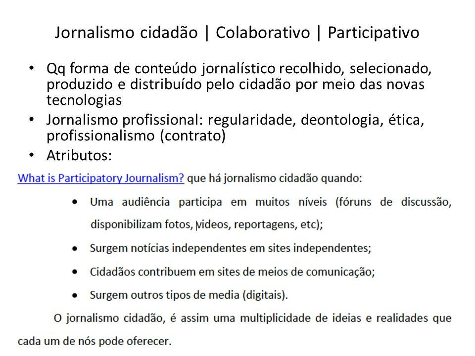 Jornalismo cidadão | Colaborativo | Participativo Qq forma de conteúdo jornalístico recolhido, selecionado, produzido e distribuído pelo cidadão por m
