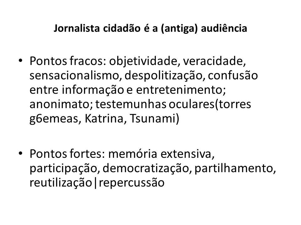 Jornalista cidadão é a (antiga) audiência Pontos fracos: objetividade, veracidade, sensacionalismo, despolitização, confusão entre informação e entret
