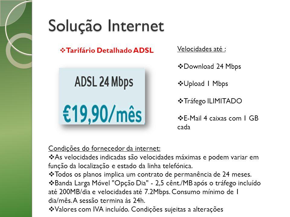 Solução Internet Tarifário Detalhado ADSL Velocidades até : Download 24 Mbps Upload 1 Mbps Tráfego ILIMITADO E-Mail 4 caixas com 1 GB cada Condições d