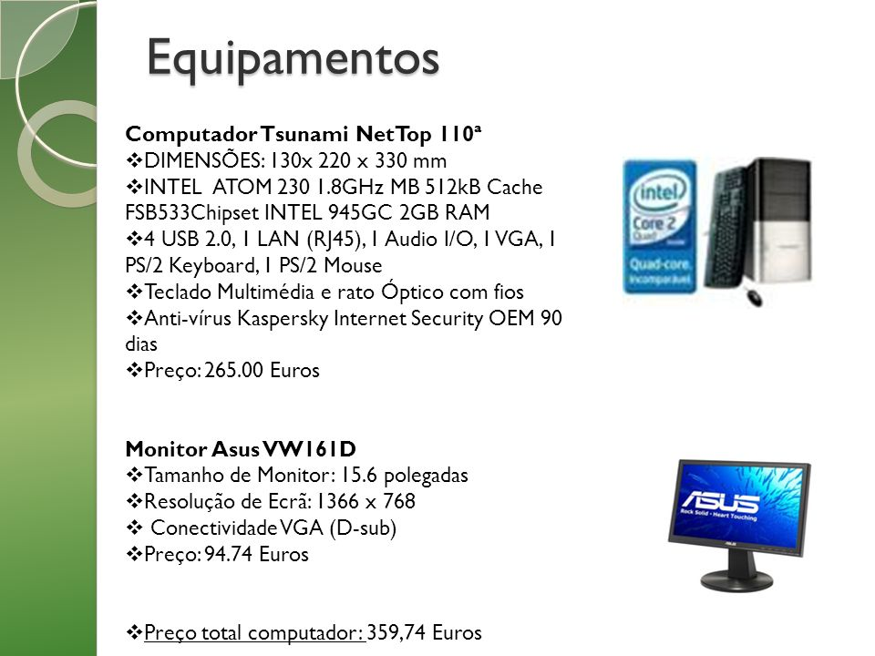 Equipamentos Computador Tsunami NetTop 110ª DIMENSÕES: 130x 220 x 330 mm INTEL ATOM 230 1.8GHz MB 512kB Cache FSB533Chipset INTEL 945GC 2GB RAM 4 USB